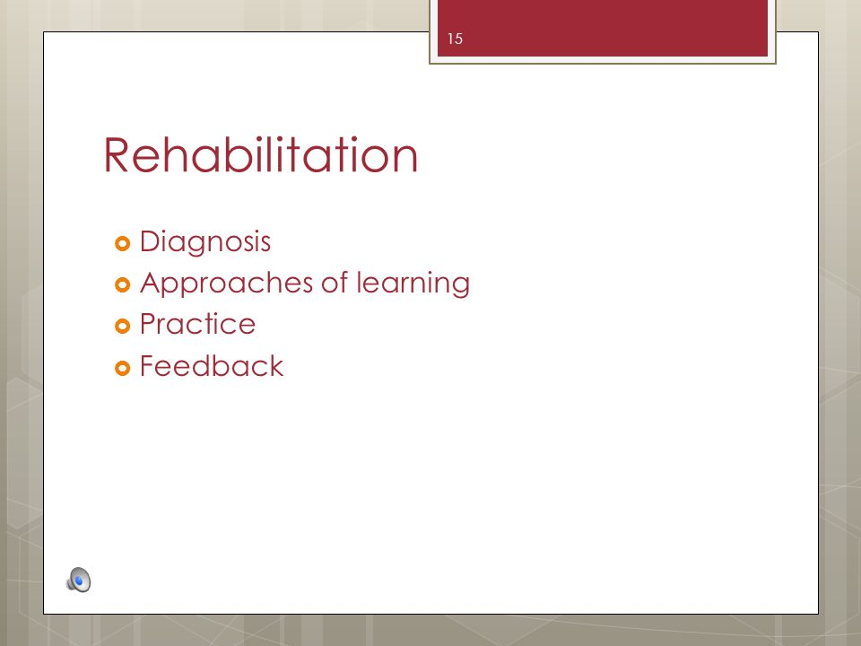 Rehabilitation 15 Diagnosis Approaches of learning Practice Feedback