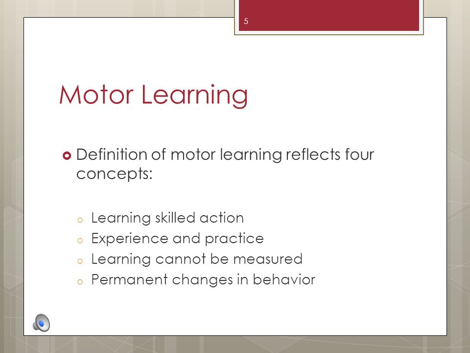 Motor Learning Definition of motor learning reflects four concepts: o Learning skilled action o Experience and practice o Learning cannot be measured o Permanent changes in behavior 5