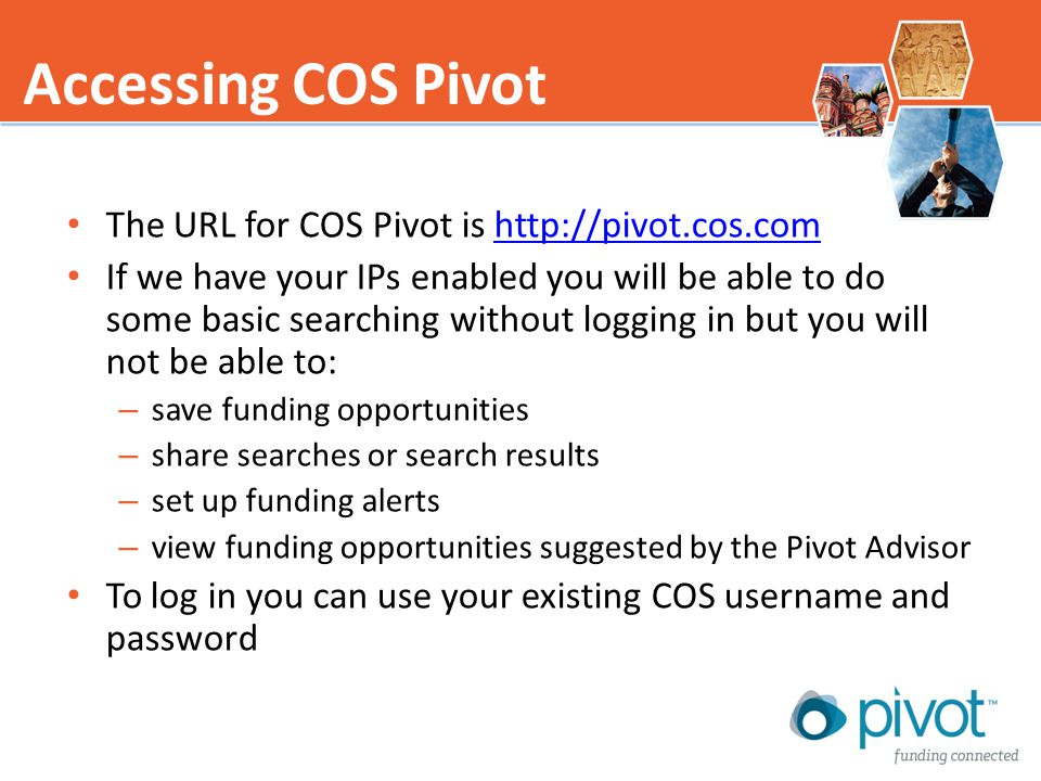 The URL for COS Pivot is http://pivot.cos.comhttp://pivot.cos.com If we have your IPs enabled you will be able to do some basic searching without logging in but you will not be able to: – save funding opportunities – share searches or search results – set up funding alerts – view funding opportunities suggested by the Pivot Advisor To log in you can use your existing COS username and password Accessing COS Pivot
