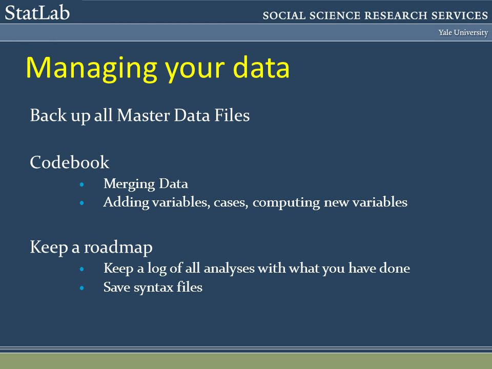 Managing your data Back up all Master Data Files Codebook Merging Data Adding variables, cases, computing new variables Keep a roadmap Keep a log of all analyses with what you have done Save syntax files