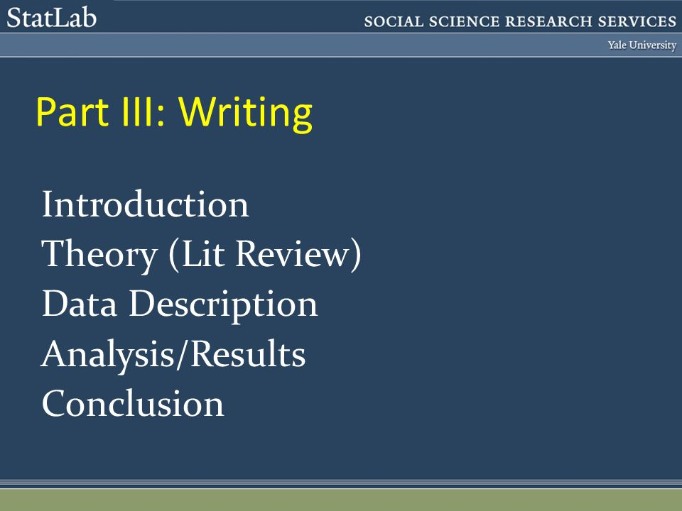 Part III: Writing Introduction Theory (Lit Review) Data Description Analysis/Results Conclusion