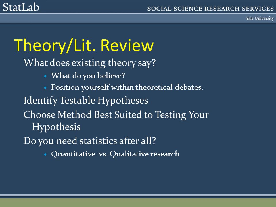 Theory/Lit. Review What does existing theory say? What do you believe? Position yourself within theoretical debates. Identify Testable Hypotheses Choo