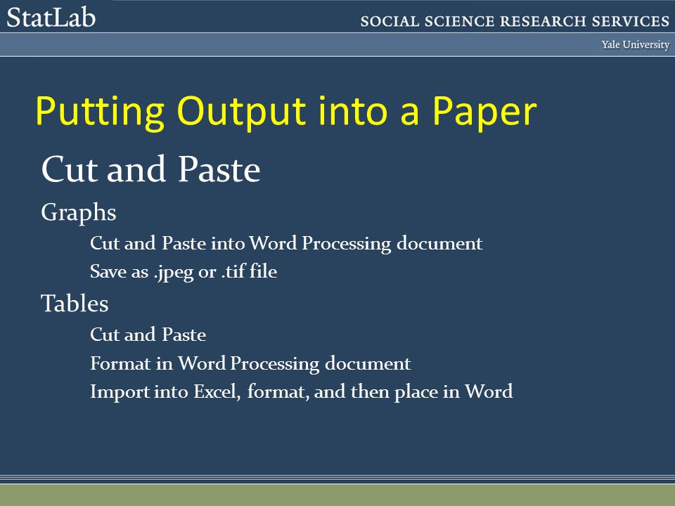 Putting Output into a Paper Cut and Paste Graphs Cut and Paste into Word Processing document Save as.jpeg or.tif file Tables Cut and Paste Format in Word Processing document Import into Excel, format, and then place in Word