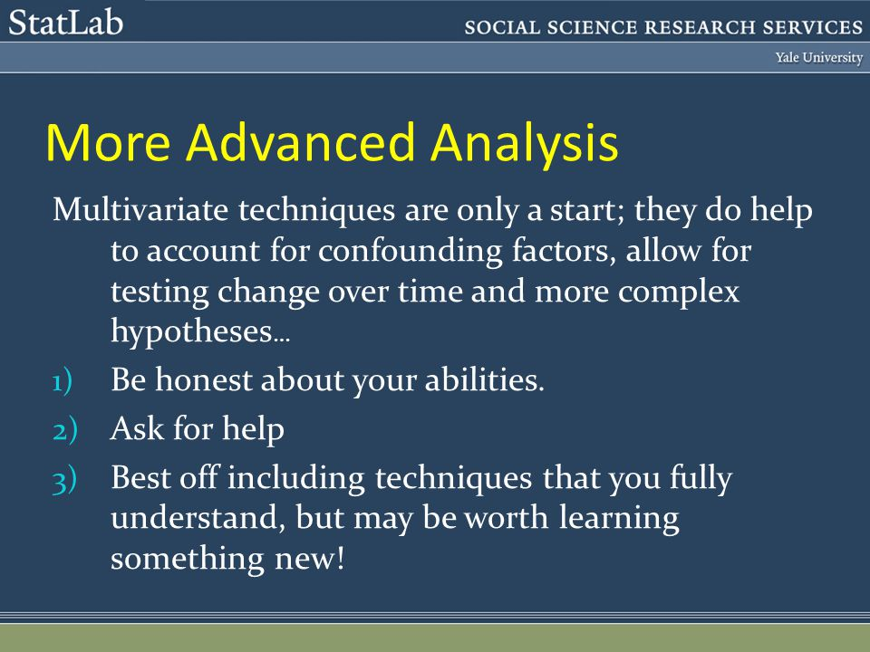 More Advanced Analysis Multivariate techniques are only a start; they do help to account for confounding factors, allow for testing change over time and more complex hypotheses … 1) Be honest about your abilities.