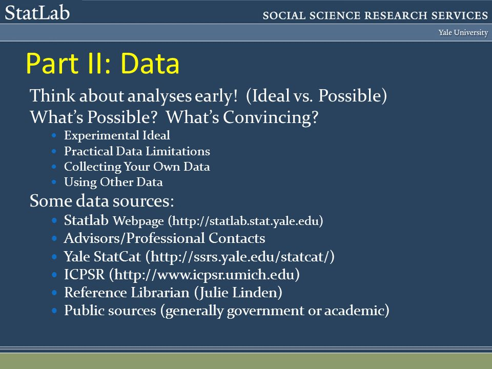 Part II: Data Think about analyses early! (Ideal vs. Possible) Whats Possible? Whats Convincing? Experimental Ideal Practical Data Limitations Collect