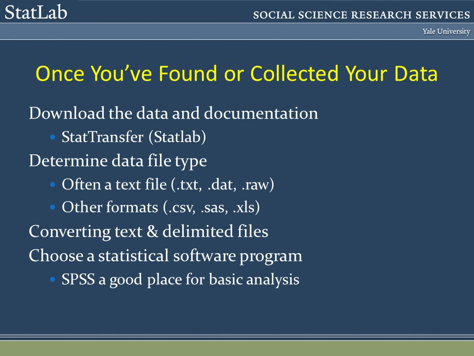 Once Youve Found or Collected Your Data Download the data and documentation StatTransfer (Statlab) Determine data file type Often a text file (.txt,.dat,.raw) Other formats (.csv,.sas,.xls) Converting text & delimited files Choose a statistical software program SPSS a good place for basic analysis