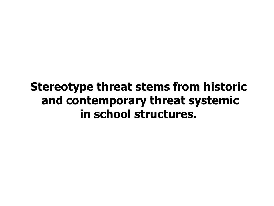 Stereotype threat stems from historic and contemporary threat systemic in school structures.