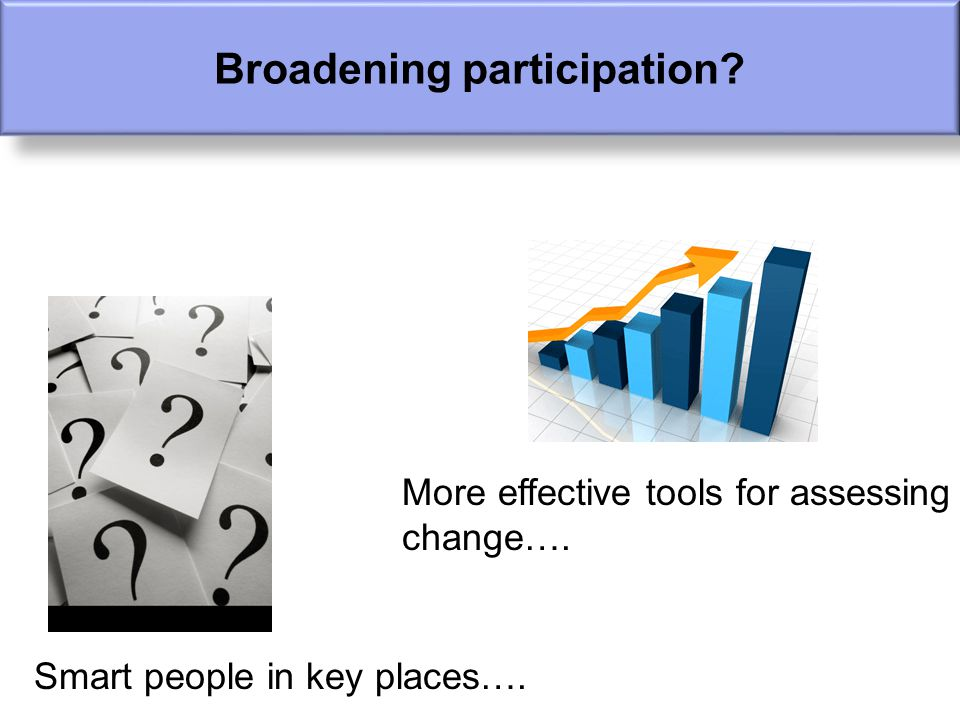 Smart people in key places…. More effective tools for assessing change…. Broadening participation?