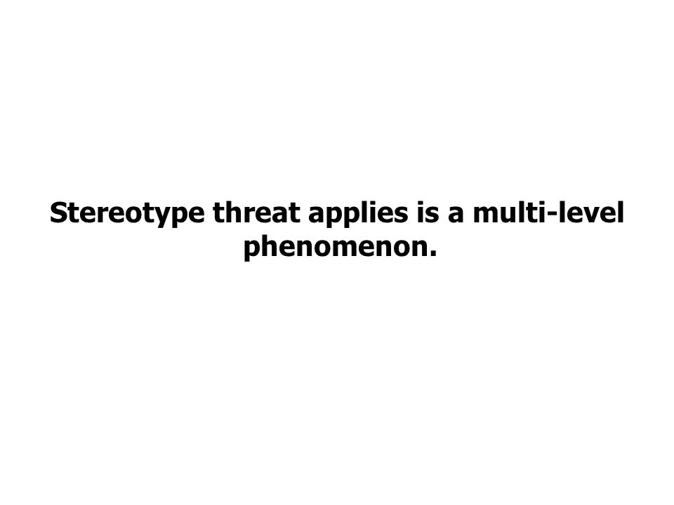 Stereotype threat applies is a multi-level phenomenon.