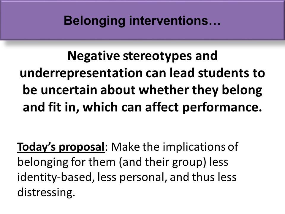 Negative stereotypes and underrepresentation can lead students to be uncertain about whether they belong and fit in, which can affect performance.