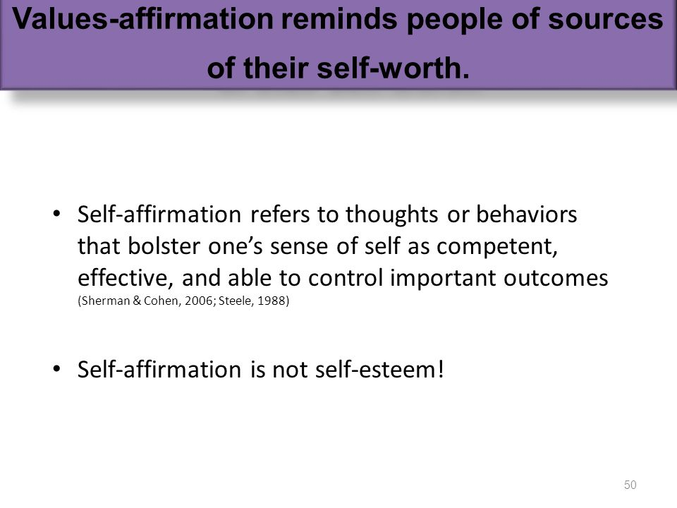 self affirmation Self-affirmation refers to thoughts or behaviors that bolster ones sense of self as competent, effective, and able to control important outcomes (Sherman & Cohen, 2006; Steele, 1988) Self-affirmation is not self-esteem.