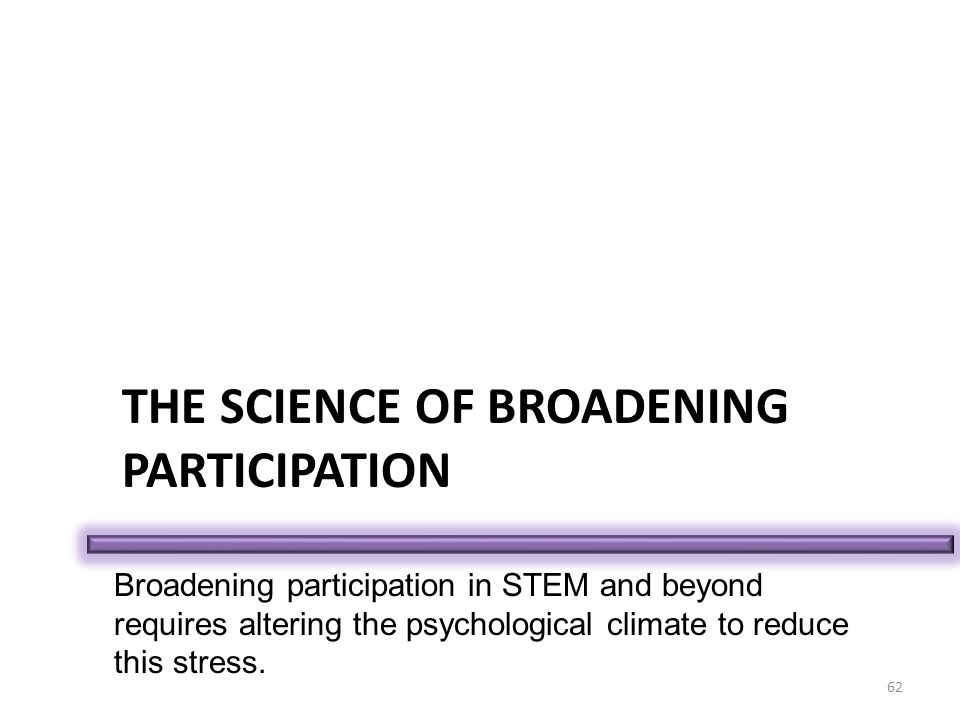 THE SCIENCE OF BROADENING PARTICIPATION 62 Broadening participation in STEM and beyond requires altering the psychological climate to reduce this stress.