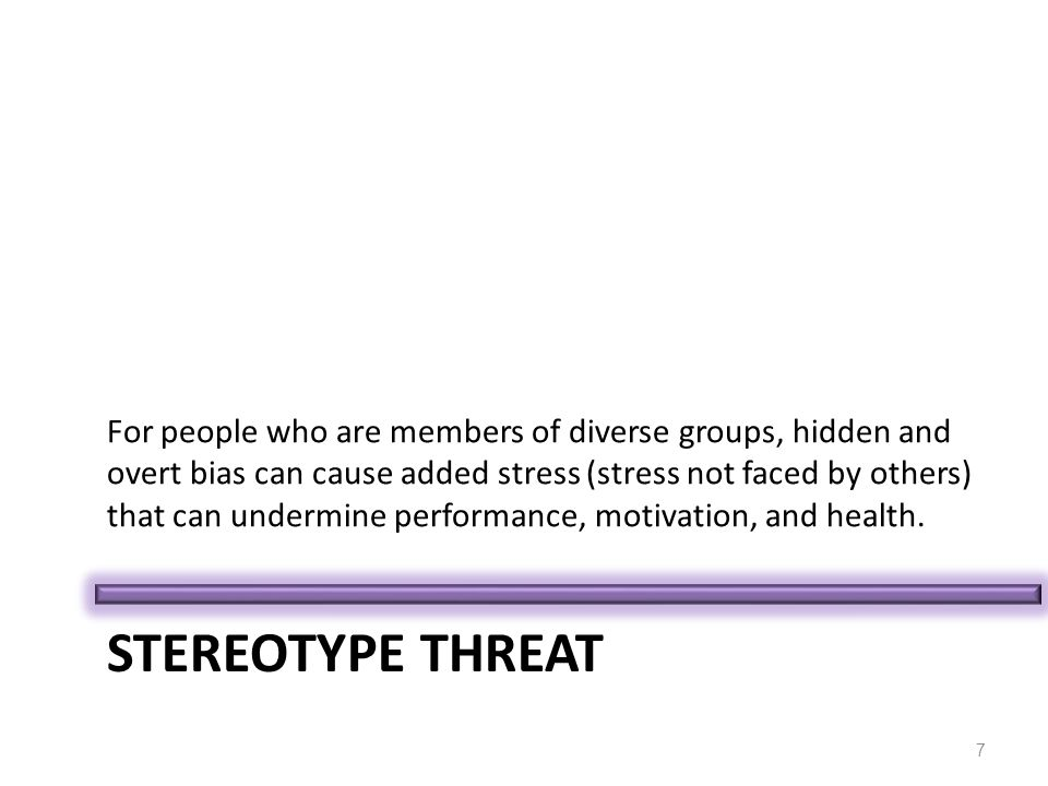 STEREOTYPE THREAT For people who are members of diverse groups, hidden and overt bias can cause added stress (stress not faced by others) that can undermine performance, motivation, and health.