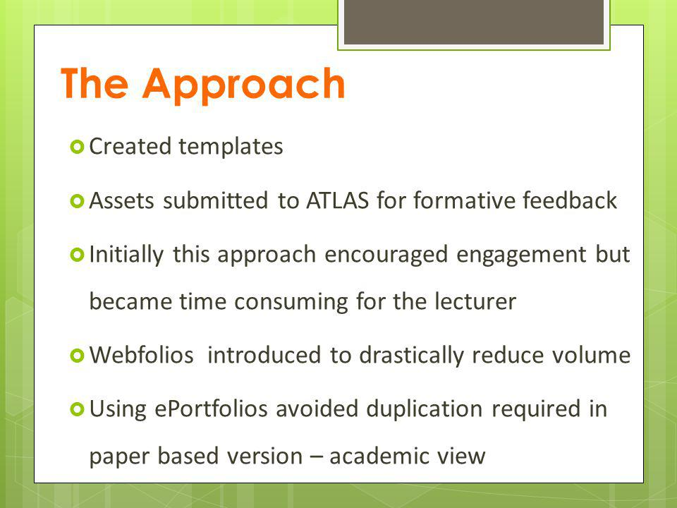 The Approach Created templates Assets submitted to ATLAS for formative feedback Initially this approach encouraged engagement but became time consuming for the lecturer Webfolios introduced to drastically reduce volume Using ePortfolios avoided duplication required in paper based version – academic view