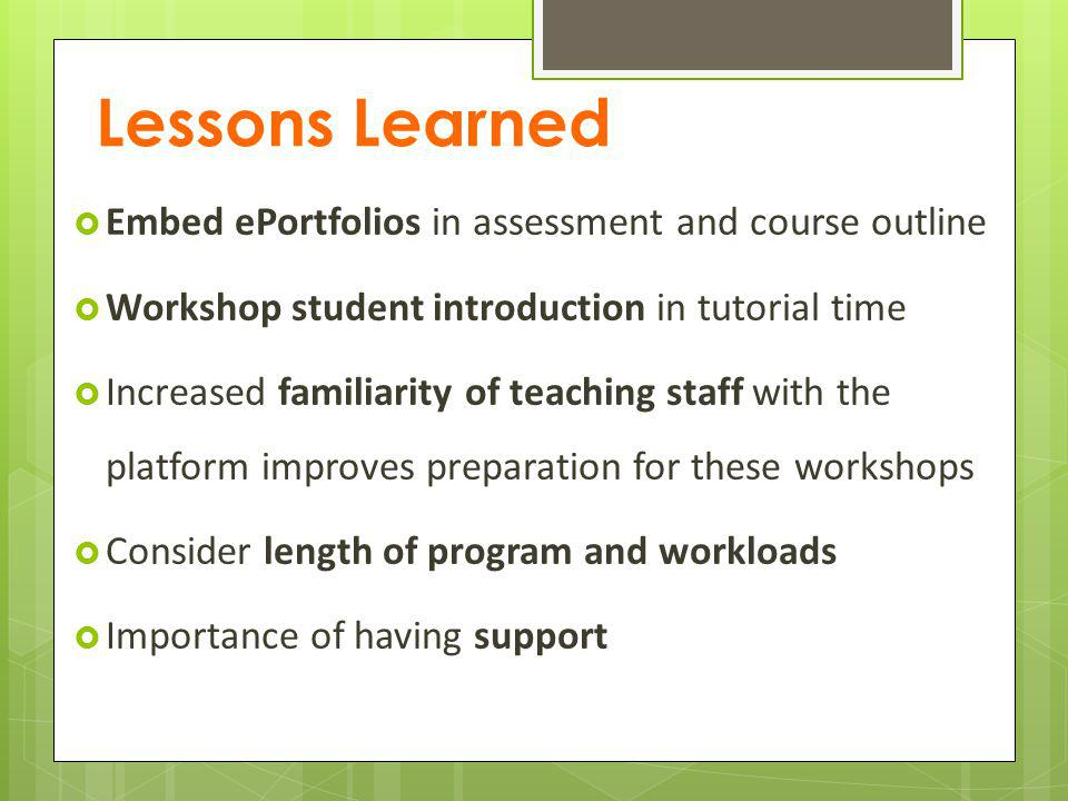 Lessons Learned Embed ePortfolios in assessment and course outline Workshop student introduction in tutorial time Increased familiarity of teaching staff with the platform improves preparation for these workshops Consider length of program and workloads Importance of having support
