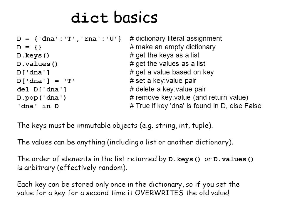 dict basics D = { dna : T , rna : U } # dictionary literal assignment D = {} # make an empty dictionary D.keys() # get the keys as a list D.values() # get the values as a list D[ dna ] # get a value based on key D[ dna ] = T # set a key:value pair del D[ dna ] # delete a key:value pair D.pop( dna ) # remove key:value (and return value) dna in D # True if key dna is found in D, else False The keys must be immutable objects (e.g.