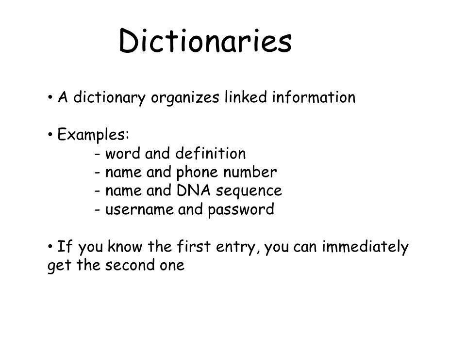A dictionary organizes linked information Examples: - word and definition - name and phone number - name and DNA sequence - username and password If you know the first entry, you can immediately get the second one Dictionaries