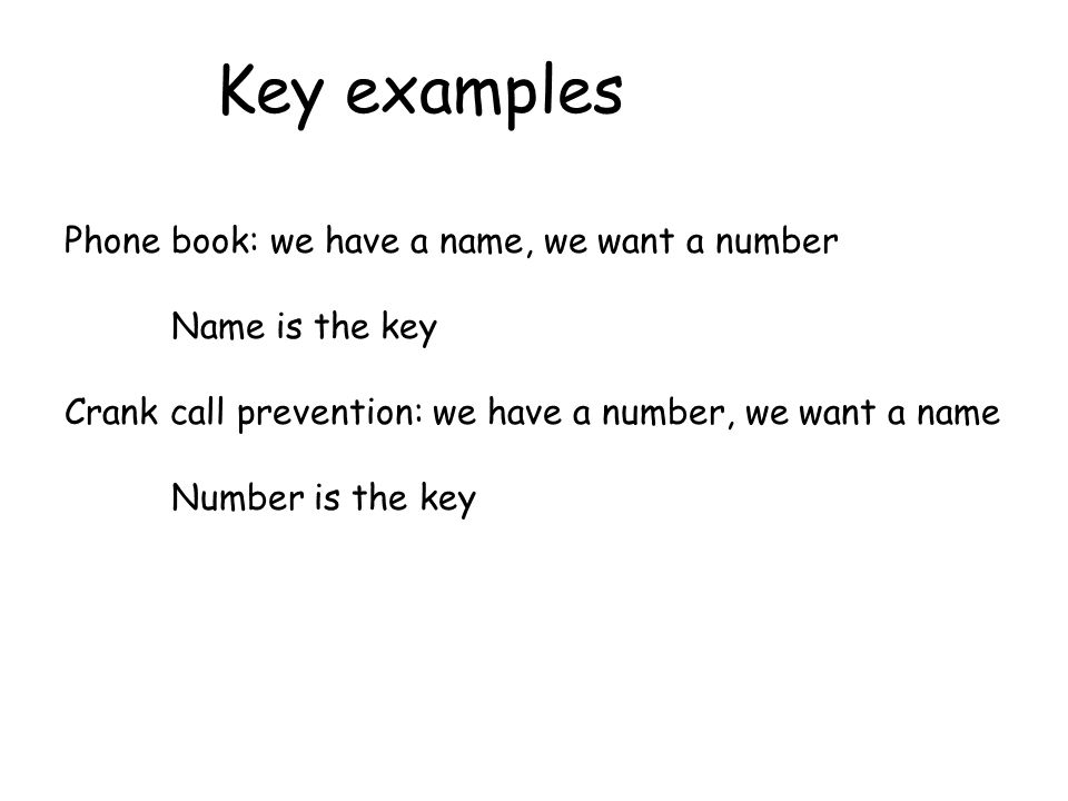 Key examples Phone book: we have a name, we want a number Name is the key Crank call prevention: we have a number, we want a name Number is the key