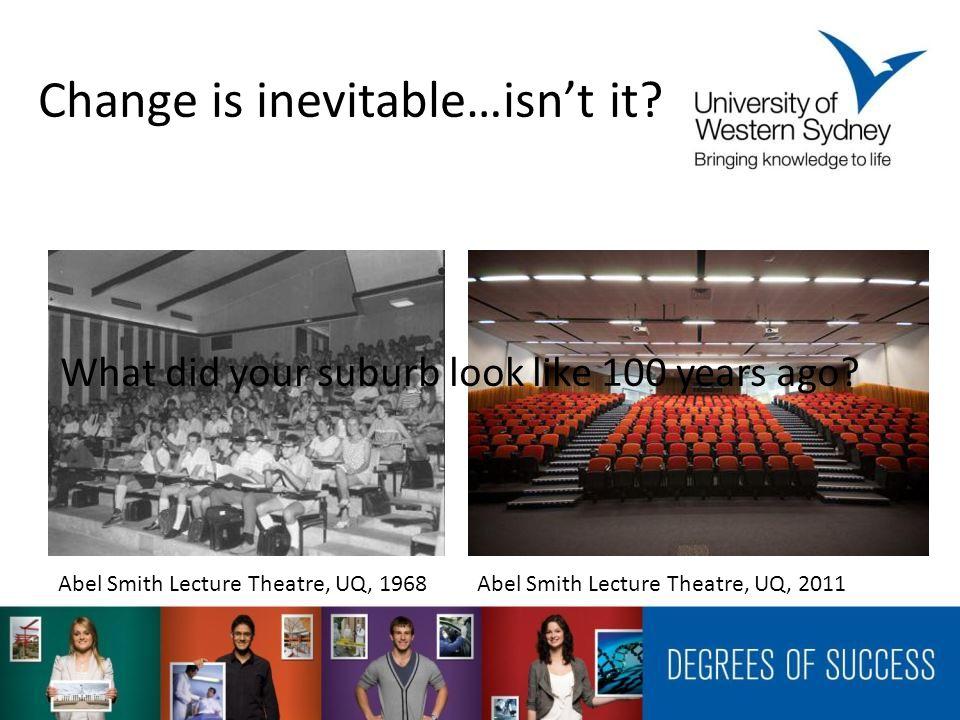 Change is inevitable…isnt it? Abel Smith Lecture Theatre, UQ, 1968 Abel Smith Lecture Theatre, UQ, 2011 What did your suburb look like 100 years ago?