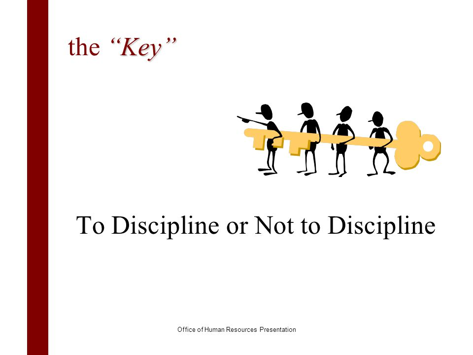 Key the Key To Discipline or Not to Discipline Office of Human Resources Presentation
