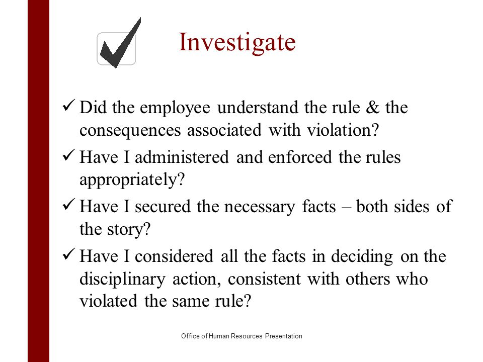 Investigate Did the employee understand the rule & the consequences associated with violation? Have I administered and enforced the rules appropriatel