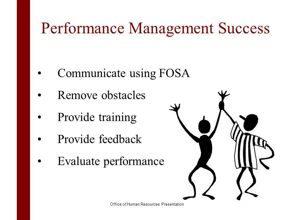 Performance Management Success Communicate using FOSA Remove obstacles Provide training Provide feedback Evaluate performance Office of Human Resource