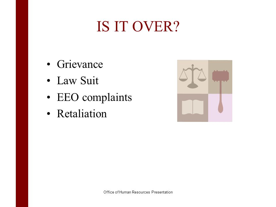 IS IT OVER? Grievance Law Suit EEO complaints Retaliation Office of Human Resources Presentation