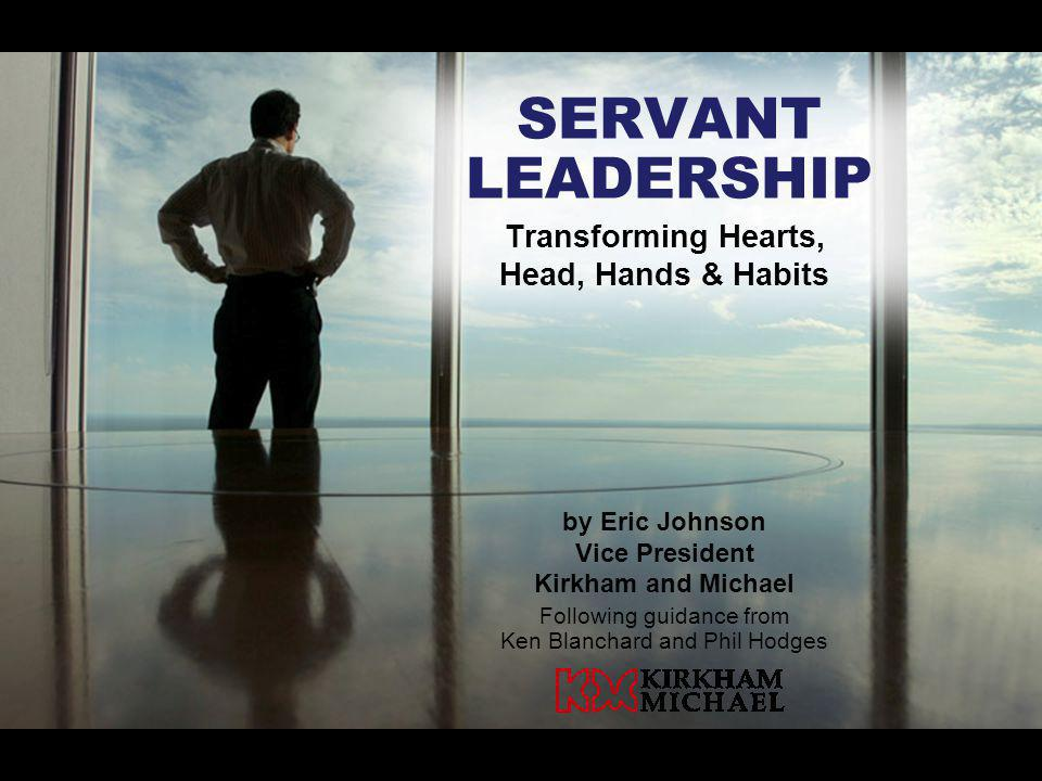 SERVANT LEADERSHIP by Eric Johnson Vice President Kirkham and Michael Following guidance from Ken Blanchard and Phil Hodges Transforming Hearts, Head,