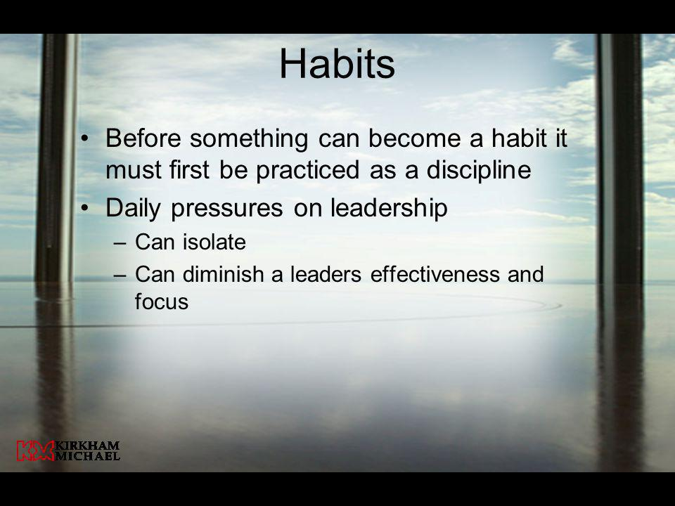 Habits Before something can become a habit it must first be practiced as a discipline Daily pressures on leadership –Can isolate –Can diminish a leaders effectiveness and focus