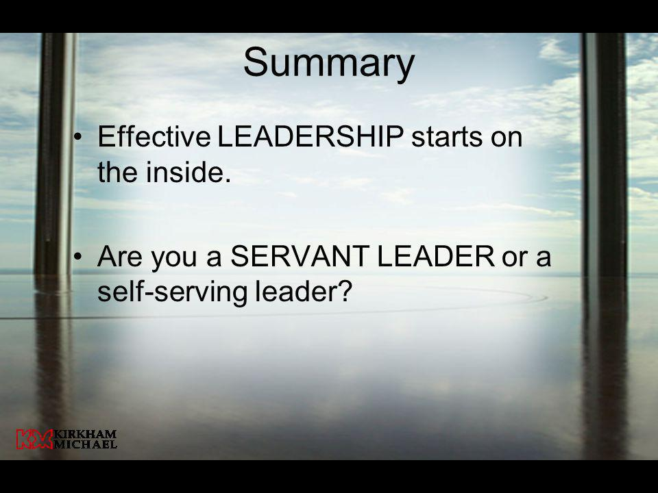Summary Effective LEADERSHIP starts on the inside. Are you a SERVANT LEADER or a self-serving leader?