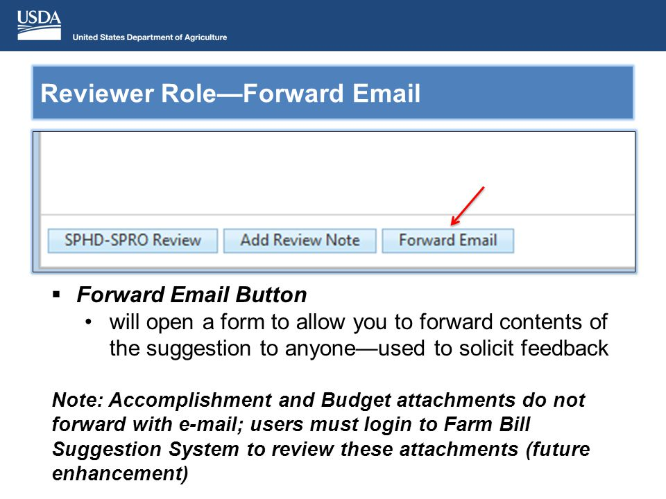 Forward Email Button will open a form to allow you to forward contents of the suggestion to anyoneused to solicit feedback Note: Accomplishment and Budget attachments do not forward with e-mail; users must login to Farm Bill Suggestion System to review these attachments (future enhancement) Reviewer RoleForward Email