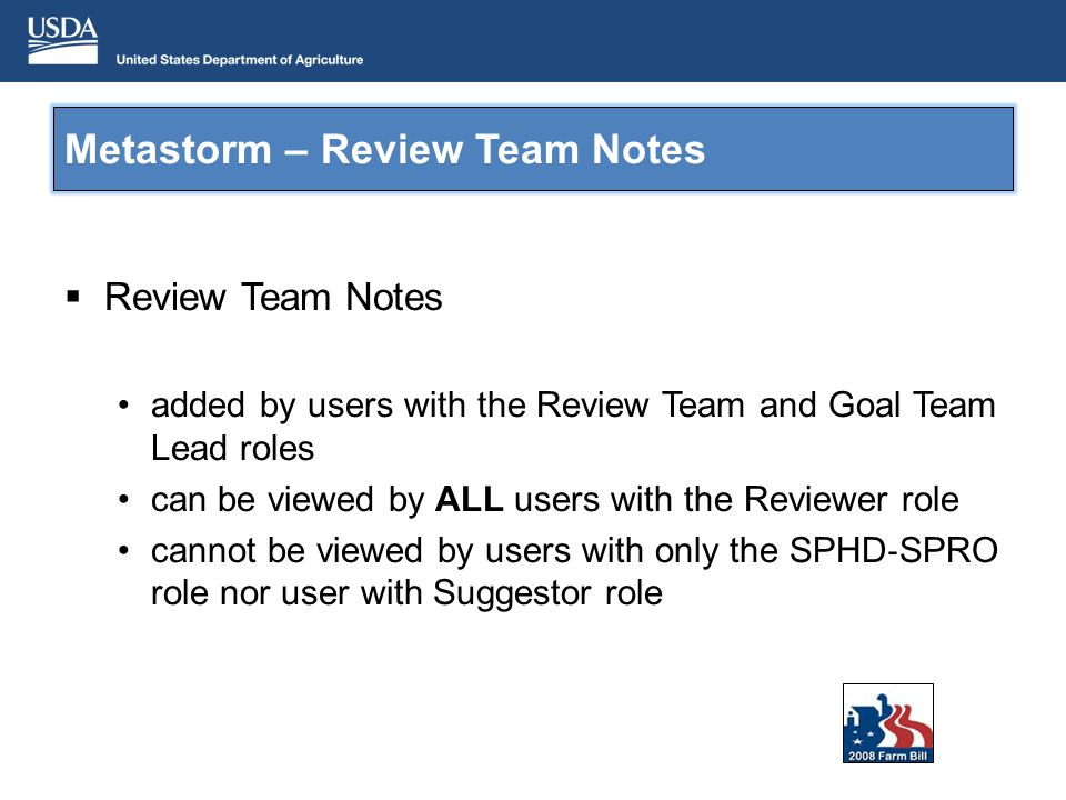 Metastorm – Review Team Notes Review Team Notes added by users with the Review Team and Goal Team Lead roles can be viewed by ALL users with the Reviewer role cannot be viewed by users with only the SPHD SPRO role nor user with Suggestor role