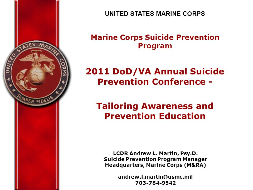 UNITED STATES MARINE CORPS Marine Corps Suicide Prevention Program 2011 DoD/VA Annual Suicide Prevention Conference - Tailoring Awareness and Prevention Education LCDR Andrew L.
