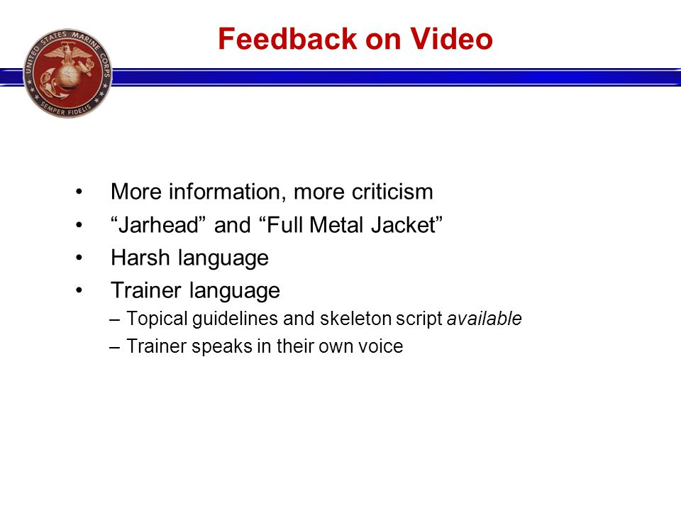 Feedback on Video More information, more criticism Jarhead and Full Metal Jacket Harsh language Trainer language –Topical guidelines and skeleton script available –Trainer speaks in their own voice