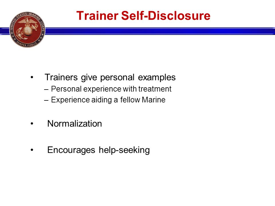 Trainer Self-Disclosure Trainers give personal examples –Personal experience with treatment –Experience aiding a fellow Marine Normalization Encourage