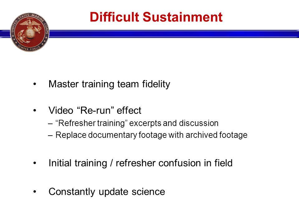 Difficult Sustainment Master training team fidelity Video Re-run effect –Refresher training excerpts and discussion –Replace documentary footage with archived footage Initial training / refresher confusion in field Constantly update science