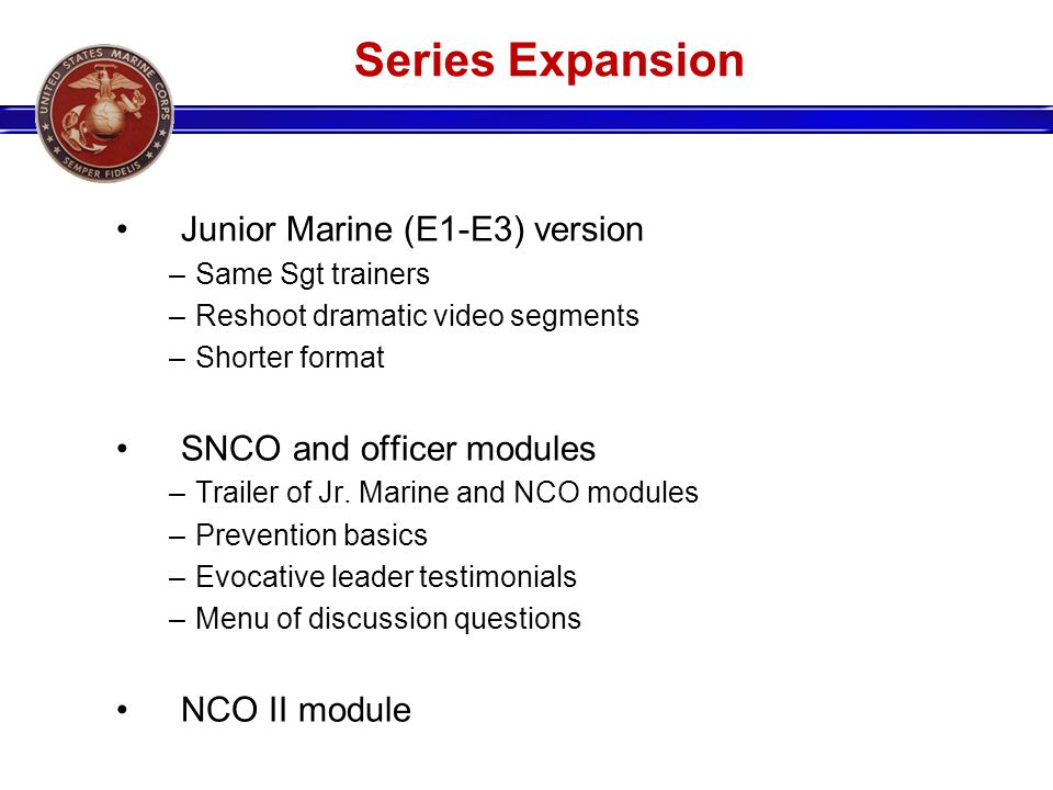 Series Expansion Junior Marine (E1-E3) version –Same Sgt trainers –Reshoot dramatic video segments –Shorter format SNCO and officer modules –Trailer of Jr.