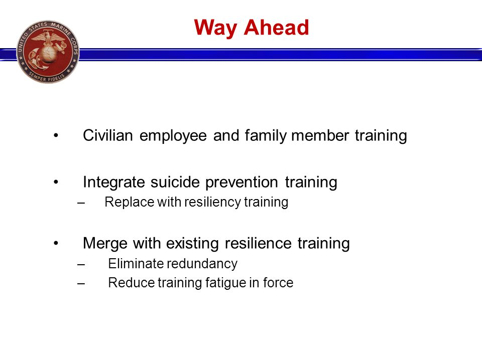 Way Ahead Civilian employee and family member training Integrate suicide prevention training – Replace with resiliency training Merge with existing resilience training – Eliminate redundancy – Reduce training fatigue in force