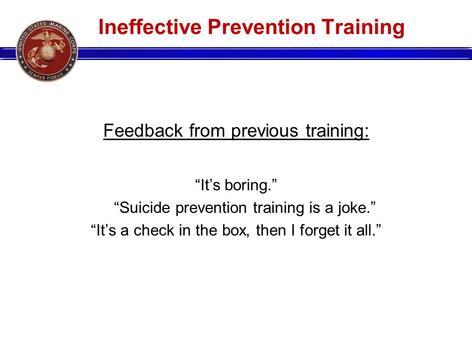 Ineffective Prevention Training Feedback from previous training: Its boring. Suicide prevention training is a joke. Its a check in the box, then I for
