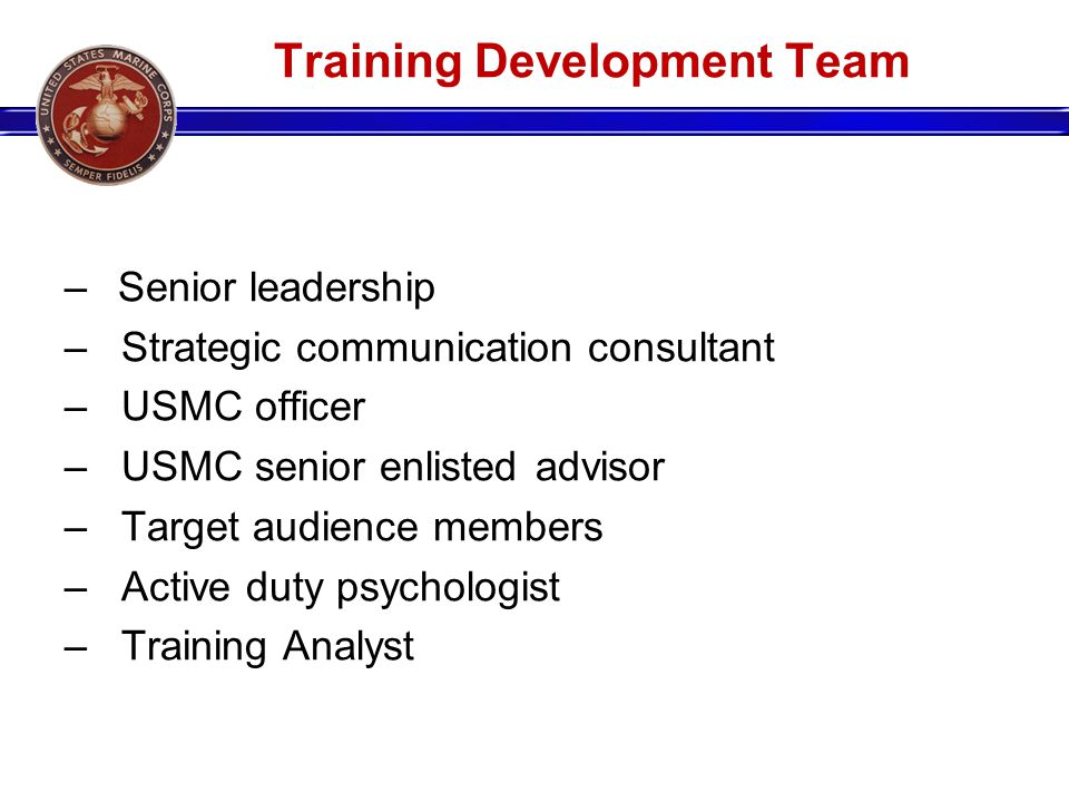 Training Development Team –Senior leadership – Strategic communication consultant – USMC officer – USMC senior enlisted advisor – Target audience memb