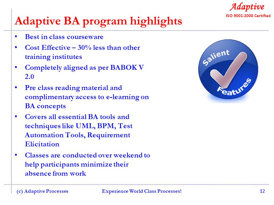 Adaptive BA program highlights Best in class courseware Cost Effective – 30% less than other training institutes Completely aligned as per BABOK V 2.0 Pre class reading material and complimentary access to e-learning on BA concepts Covers all essential BA tools and techniques like UML, BPM, Test Automation Tools, Requirement Elicitation Classes are conducted over weekend to help participants minimize their absence from work (c) Adaptive ProcessesExperience World Class Processes!12
