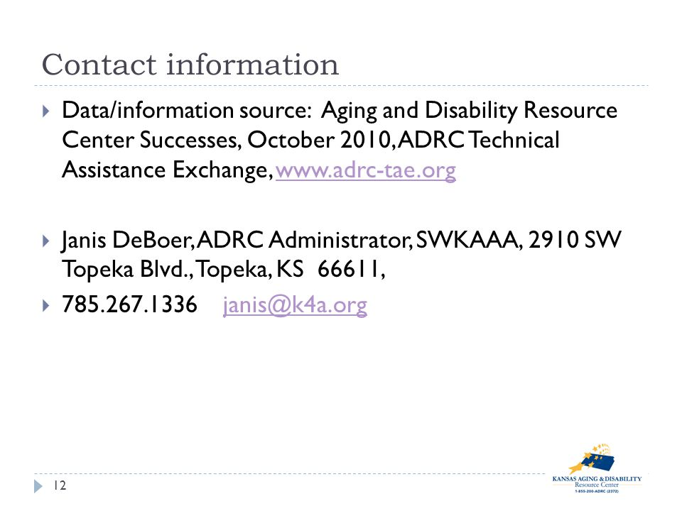 Contact information Data/information source: Aging and Disability Resource Center Successes, October 2010, ADRC Technical Assistance Exchange, www.adrc-tae.orgwww.adrc-tae.org Janis DeBoer, ADRC Administrator, SWKAAA, 2910 SW Topeka Blvd., Topeka, KS 66611, 785.267.1336 janis@k4a.orgjanis@k4a.org 12