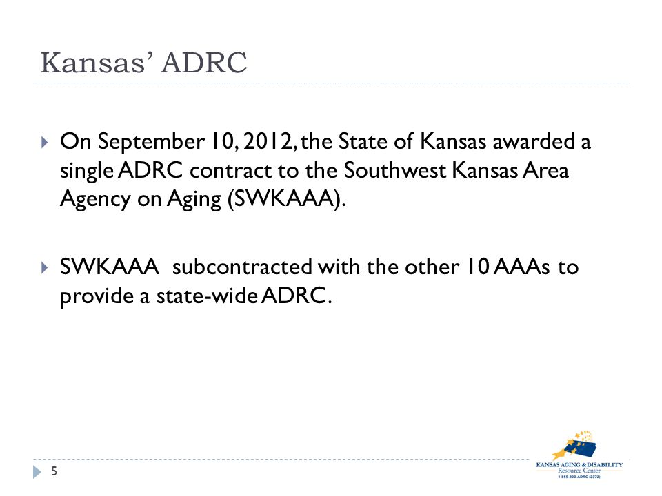 Kansas ADRC On September 10, 2012, the State of Kansas awarded a single ADRC contract to the Southwest Kansas Area Agency on Aging (SWKAAA).