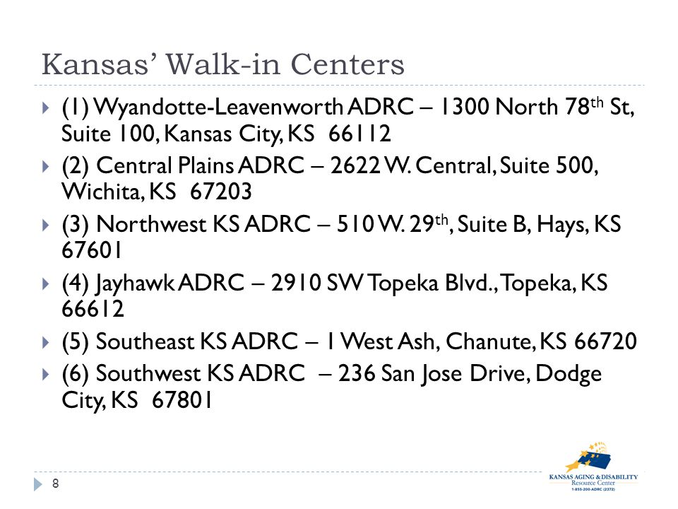 Kansas Walk-in Centers 8 (1) Wyandotte-Leavenworth ADRC – 1300 North 78 th St, Suite 100, Kansas City, KS 66112 (2) Central Plains ADRC – 2622 W.