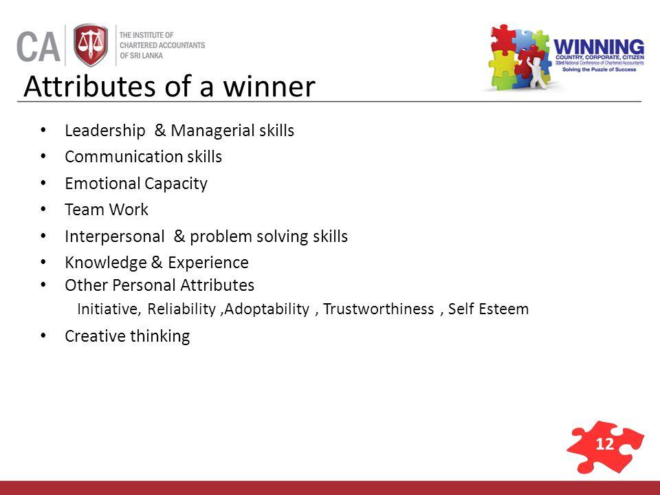 12 Attributes of a winner Leadership & Managerial skills Communication skills Emotional Capacity Team Work Interpersonal & problem solving skills Know