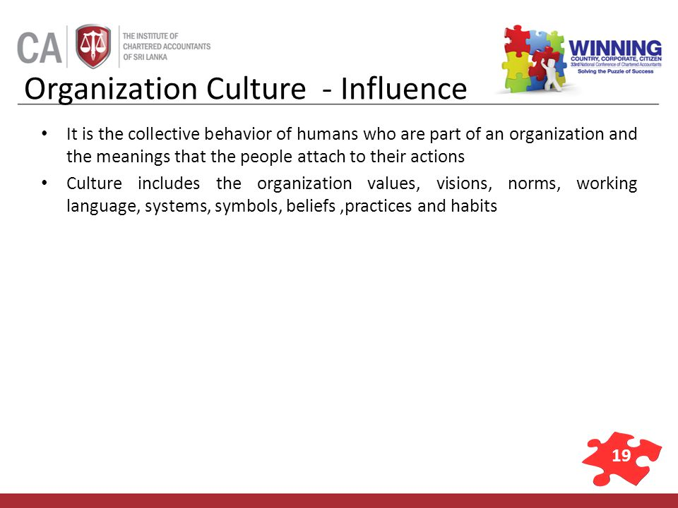 19 Organization Culture - Influence It is the collective behavior of humans who are part of an organization and the meanings that the people attach to their actions Culture includes the organization values, visions, norms, working language, systems, symbols, beliefs,practices and habits