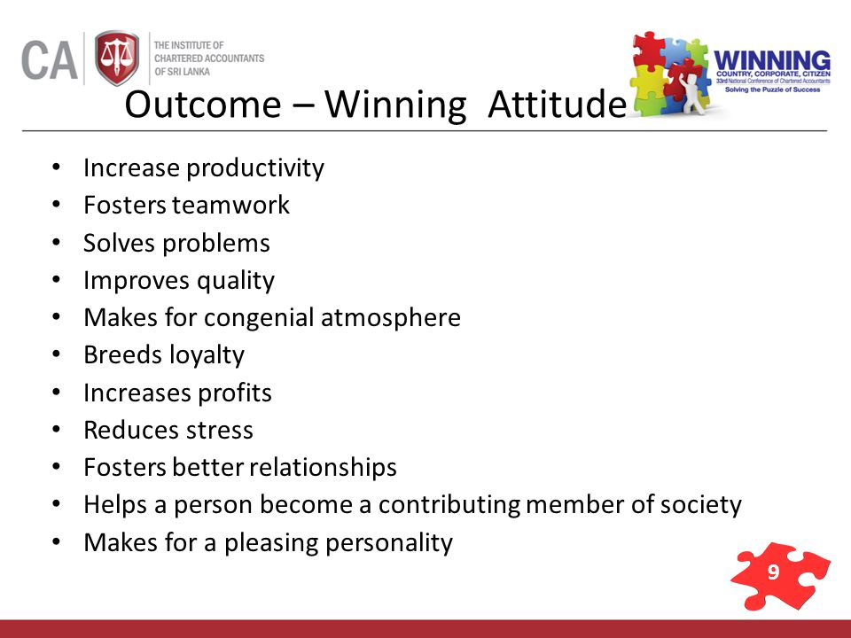 9 Outcome – Winning Attitude Increase productivity Fosters teamwork Solves problems Improves quality Makes for congenial atmosphere Breeds loyalty Inc