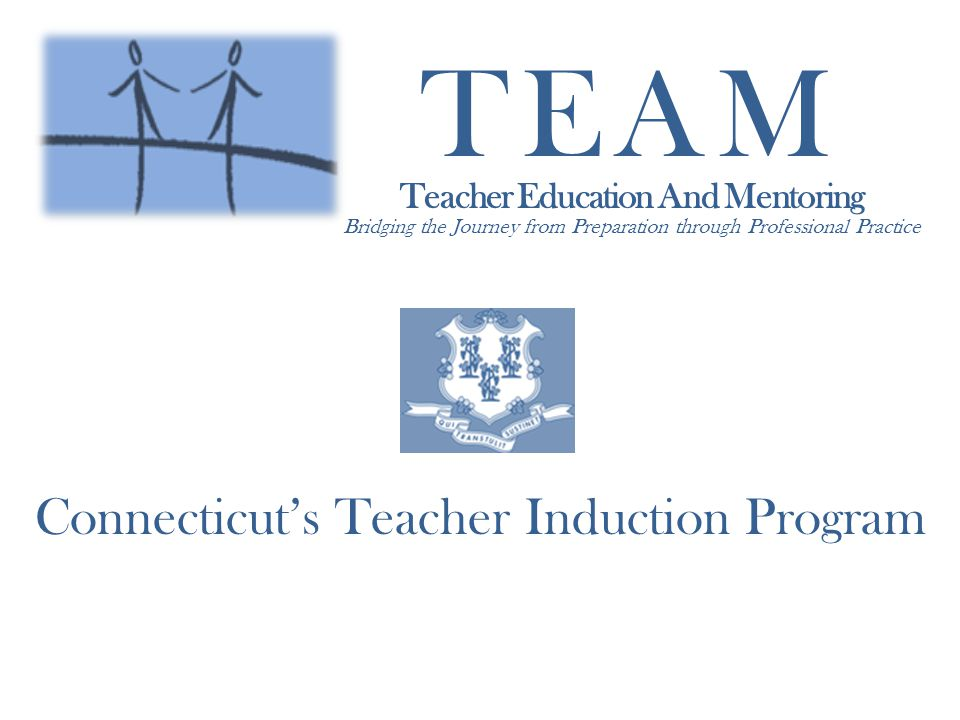TEAM Teacher Education And Mentoring Bridging the Journey from Preparation through Professional Practice Connecticuts Teacher Induction Program