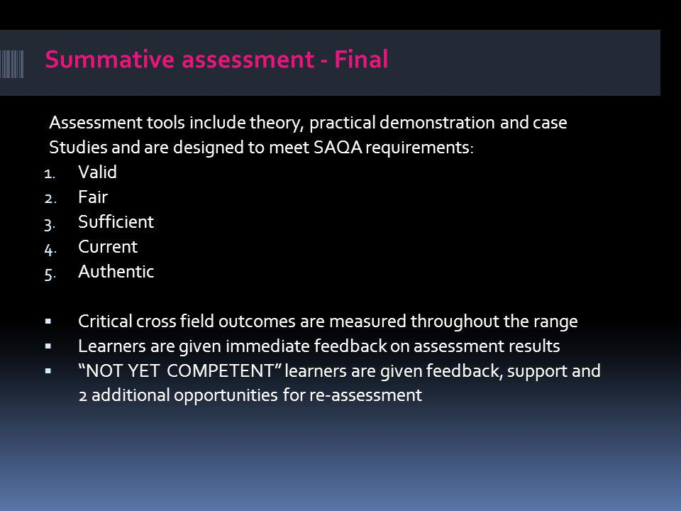 Summative assessment - Final Assessment tools include theory, practical demonstration and case Studies and are designed to meet SAQA requirements: 1.