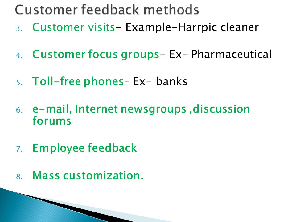 3. Customer visits- Example-Harrpic cleaner 4. Customer focus groups- Ex- Pharmaceutical 5.